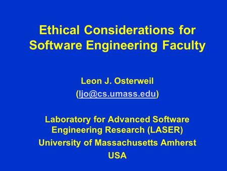 Ethical Considerations for Software Engineering Faculty Leon J. Osterweil Laboratory for Advanced Software Engineering.