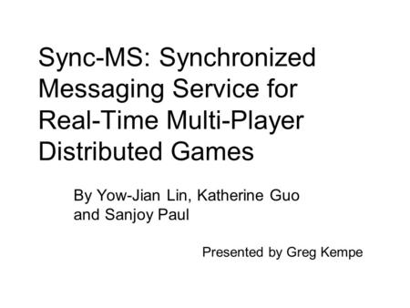 Sync-MS: Synchronized Messaging Service for Real-Time Multi-Player Distributed Games By Yow-Jian Lin, Katherine Guo and Sanjoy Paul Presented by Greg Kempe.