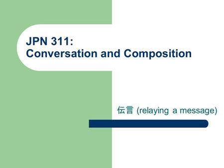 JPN 311: Conversation and Composition 伝言 (relaying a message)