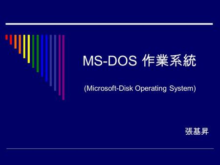 MS-DOS 作業系統 張基昇 (Microsoft-Disk Operating System).