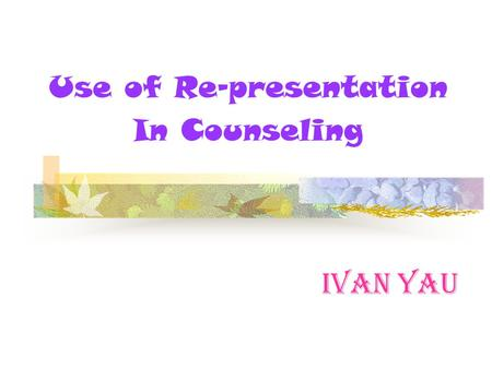 Ivan Yau Use of Re-presentation In Counseling. Re-presentation Basic Premises 1. Way of presentation affects how the client experiences the life-world.