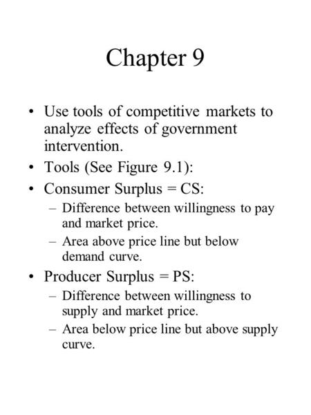Chapter 9 Use tools of competitive markets to analyze effects of government intervention. Tools (See Figure 9.1): Consumer Surplus = CS: –Difference between.