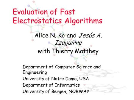 Evaluation of Fast Electrostatics Algorithms Alice N. Ko and Jesús A. Izaguirre with Thierry Matthey Department of Computer Science and Engineering University.