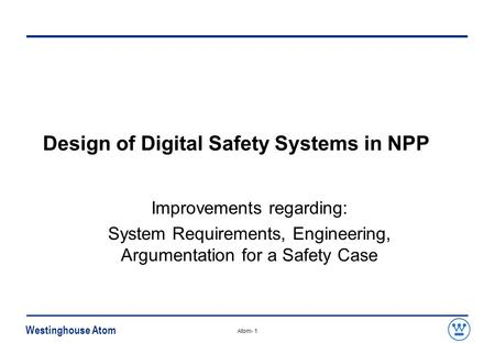 Westinghouse Atom Atom- 1 Design of Digital Safety Systems in NPP Improvements regarding: System Requirements, Engineering, Argumentation for a Safety.