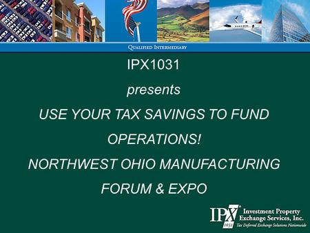 IPX1031 presents USE YOUR TAX SAVINGS TO FUND OPERATIONS! NORTHWEST OHIO MANUFACTURING FORUM & EXPO.