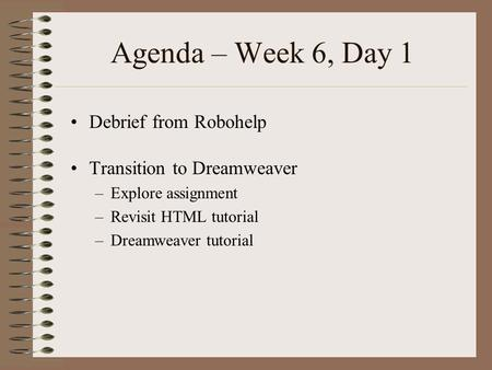 Agenda – Week 6, Day 1 Debrief from Robohelp Transition to Dreamweaver –Explore assignment –Revisit HTML tutorial –Dreamweaver tutorial.