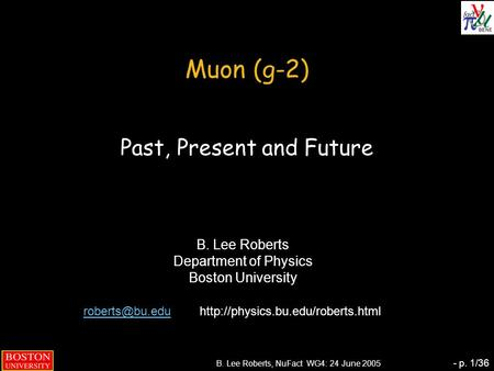 B. Lee Roberts, NuFact WG4: 24 June 2005 - p. 1/36 Muon (g-2) Past, Present and Future B. Lee Roberts Department of Physics Boston University