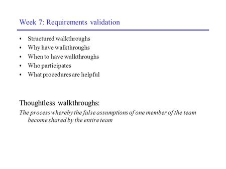 Week 7: Requirements validation Structured walkthroughs Why have walkthroughs When to have walkthroughs Who participates What procedures are helpful Thoughtless.