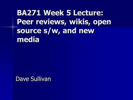 BA271 Week 5 Lecture: Peer reviews, wikis, open source s/w, and new media Dave Sullivan.
