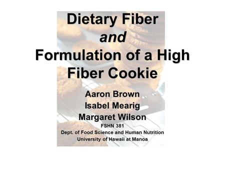 Dietary Fiber and Formulation of a High Fiber Cookie Aaron Brown Isabel Mearig Margaret Wilson FSHN 381 Dept. of Food Science and Human Nutrition University.