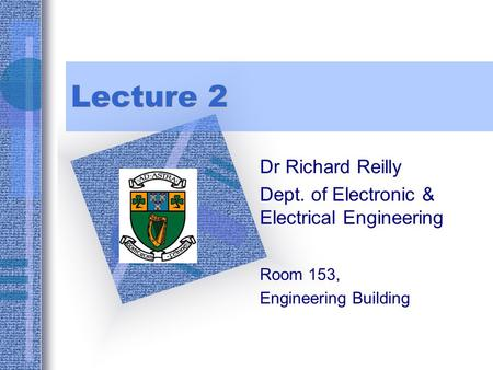 Lecture 2 Dr Richard Reilly Dept. of Electronic & Electrical Engineering Room 153, Engineering Building To insert your company logo on this slide From.