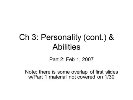 Ch 3: Personality (cont.) & Abilities Part 2: Feb 1, 2007 Note: there is some overlap of first slides w/Part 1 material not covered on 1/30.