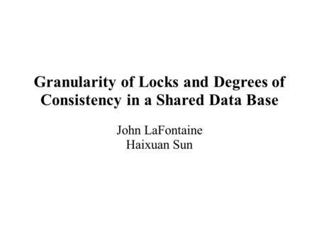 Granularity of Locks and Degrees of Consistency in a Shared Data Base John LaFontaine Haixuan Sun.