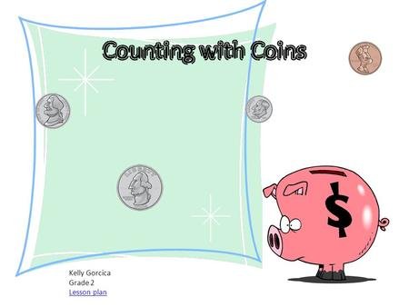 Kelly Gorcica Grade 2 Lesson plan. Table of Contents Pennies Nickels Dimes Quarters Using coins Lets try it Game time.