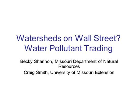 Watersheds on Wall Street? Water Pollutant Trading Becky Shannon, Missouri Department of Natural Resources Craig Smith, University of Missouri Extension.