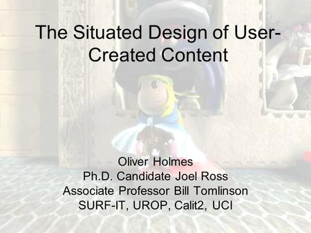 The Situated Design of User- Created Content Oliver Holmes Ph.D. Candidate Joel Ross Associate Professor Bill Tomlinson SURF-IT, UROP, Calit2, UCI.