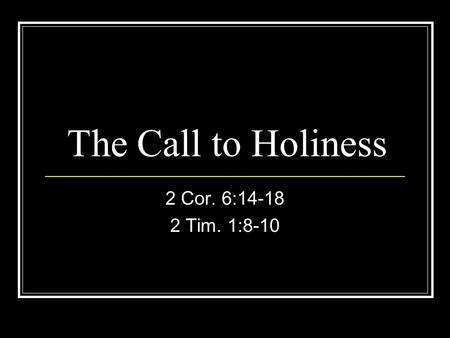 The Call to Holiness 2 Cor. 6:14-18 2 Tim. 1:8-10.