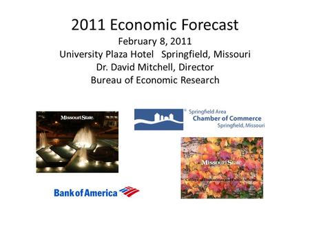 2011 Economic Forecast February 8, 2011 University Plaza Hotel Springfield, Missouri Dr. David Mitchell, Director Bureau of Economic Research.