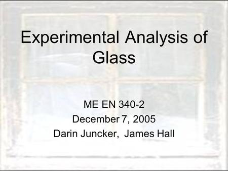 Experimental Analysis of Glass ME EN 340-2 December 7, 2005 Darin Juncker, James Hall.