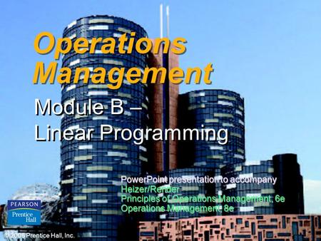 B – 1 Operations Management Module B – Linear Programming © 2006 Prentice Hall, Inc. PowerPoint presentation to accompany Heizer/Render Principles of Operations.