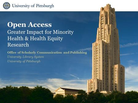 Open Access Greater Impact for Minority Health & Health Equity Research Office of Scholarly Communication and Publishing University Library System University.