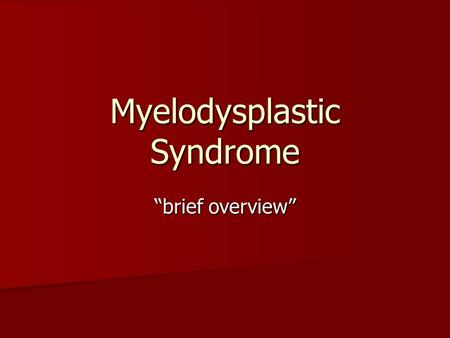 "Myelodysplastic Syndrome ""brief overview"". Intro MDS comprises a group of malignant stem cell disorders characterized by ineffective blood cell production."