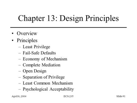 April 6, 2004ECS 235Slide #1 Chapter 13: Design Principles Overview Principles –Least Privilege –Fail-Safe Defaults –Economy of Mechanism –Complete Mediation.