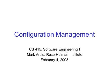 Configuration Management CS 415, Software Engineering I Mark Ardis, Rose-Hulman Institute February 4, 2003.