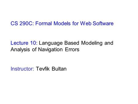 CS 290C: Formal Models for Web Software Lecture 10: Language Based Modeling and Analysis of Navigation Errors Instructor: Tevfik Bultan.