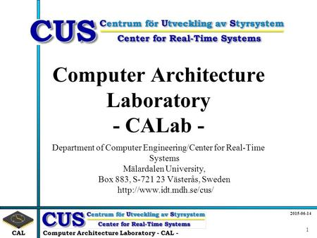 CAL 2015-06-14 Computer Architecture Laboratory - CAL - 1 Computer Architecture Laboratory - CALab - Department of Computer Engineering/Center for Real-Time.