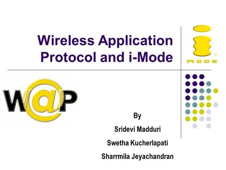 Wireless Application Protocol and i-Mode By Sridevi Madduri Swetha Kucherlapati Sharrmila Jeyachandran.