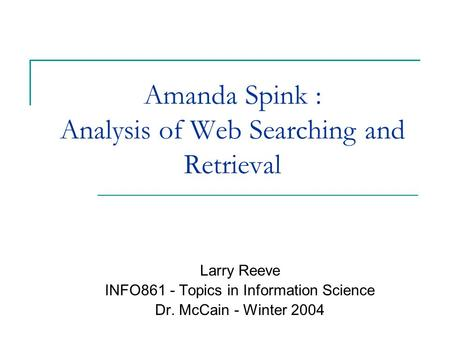 Amanda Spink : Analysis of Web Searching and Retrieval Larry Reeve INFO861 - Topics in Information Science Dr. McCain - Winter 2004.