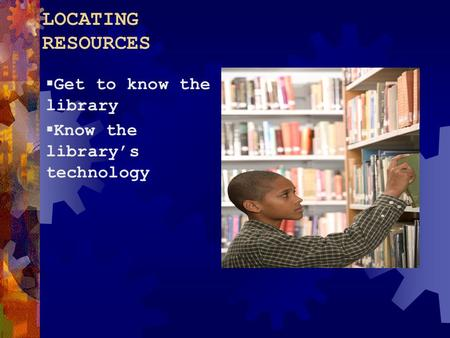 LOCATING RESOURCES  Get to know the library  Know the library's technology.