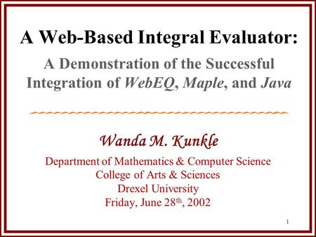 1 A Web-Based Integral Evaluator: A Demonstration of the Successful Integration of WebEQ, Maple, and Java Wanda M. Kunkle Department of Mathematics & Computer.