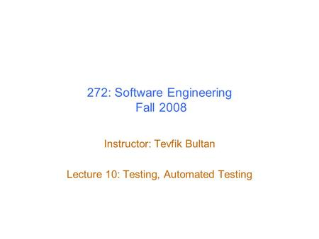 272: Software Engineering Fall 2008 Instructor: Tevfik Bultan Lecture 10: Testing, Automated Testing.