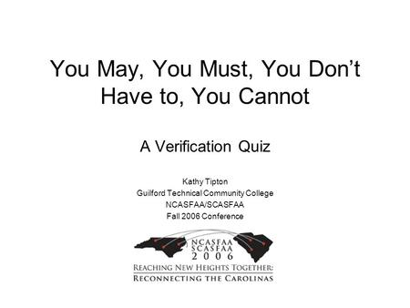 You May, You Must, You Don't Have to, You Cannot A Verification Quiz Kathy Tipton Guilford Technical Community College NCASFAA/SCASFAA Fall 2006 Conference.