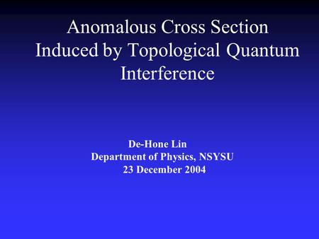 Anomalous Cross Section Induced by Topological Quantum Interference De-Hone Lin Department of Physics, NSYSU 23 December 2004.