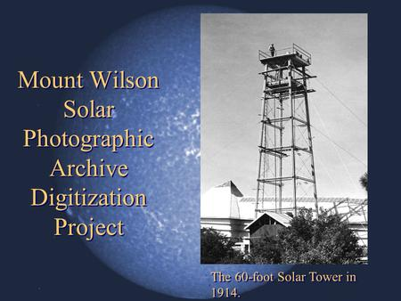 Mount Wilson Solar Photographic Archive Digitization Project The 60-foot Solar Tower in 1914.