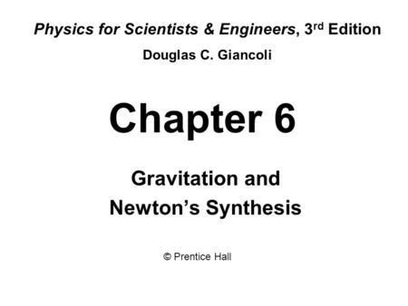 Chapter 6 Gravitation and Newton's Synthesis Physics for Scientists & Engineers, 3 rd Edition Douglas C. Giancoli © Prentice Hall.
