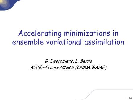 1/20 Accelerating minimizations in ensemble variational assimilation G. Desroziers, L. Berre Météo-France/CNRS (CNRM/GAME)
