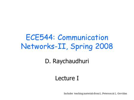 ECE544: Communication Networks-II, Spring 2008 D. Raychaudhuri Lecture I Includes teaching materials from L. Peterson & L. Govidan.