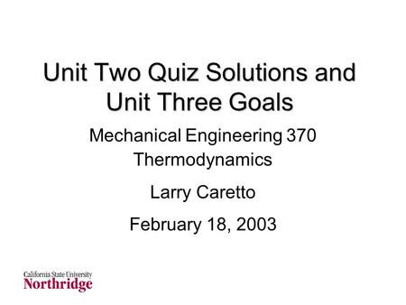 Unit Two Quiz Solutions and Unit Three Goals Mechanical Engineering 370 Thermodynamics Larry Caretto February 18, 2003.