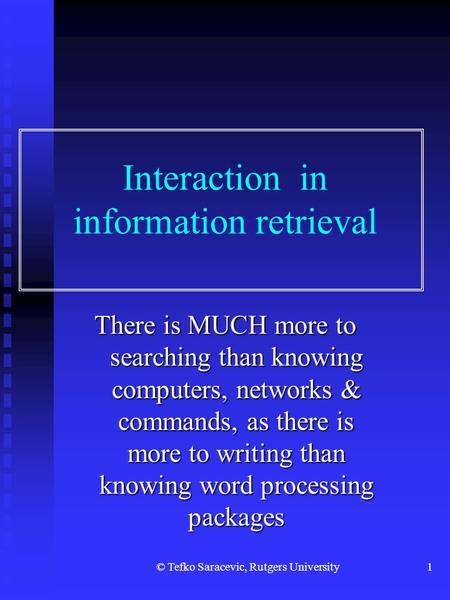 © Tefko Saracevic, Rutgers University1 Interaction in information retrieval There is MUCH more to searching than knowing computers, networks & commands,