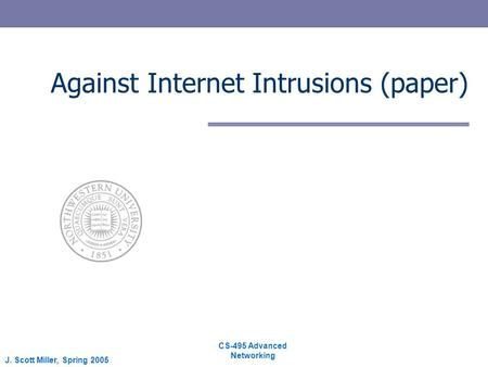CS-495 Advanced Networking J. Scott Miller, Spring 2005 Against Internet Intrusions (paper)
