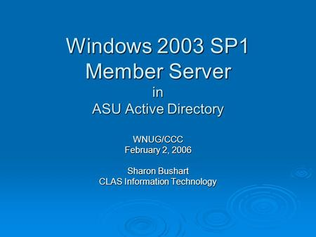 Windows 2003 SP1 Member Server in ASU Active Directory WNUG/CCC February 2, 2006 Sharon Bushart CLAS Information Technology.
