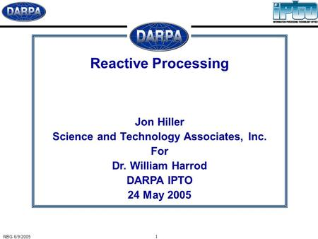 RBG 6/9/2005 1 Reactive Processing Jon Hiller Science and Technology Associates, Inc. For Dr. William Harrod DARPA IPTO 24 May 2005.