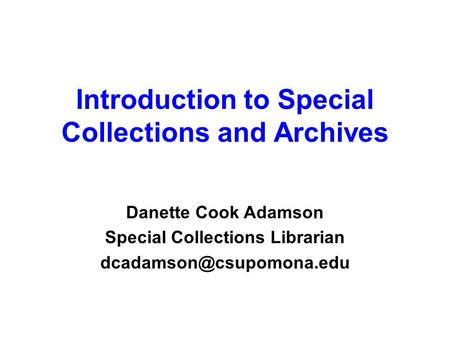Introduction to Special Collections and Archives Danette Cook Adamson Special Collections Librarian