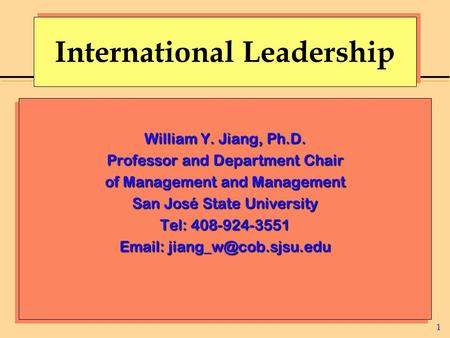1 International Leadership William Y. Jiang, Ph.D. Professor and Department Chair of Management and Management San José State University Tel: 408-924-3551.