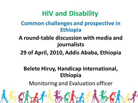 HIV and Disability Common challenges and prospective in Ethiopia A round-table discussion with media and journalists 29 of April, 2010, Addis Ababa, Ethiopia.