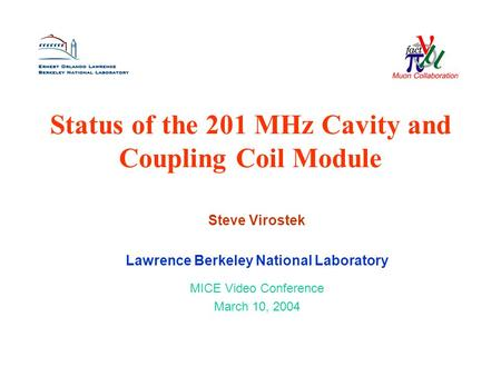 Status of the 201 MHz Cavity and Coupling Coil Module Steve Virostek Lawrence Berkeley National Laboratory MICE Video Conference March 10, 2004.